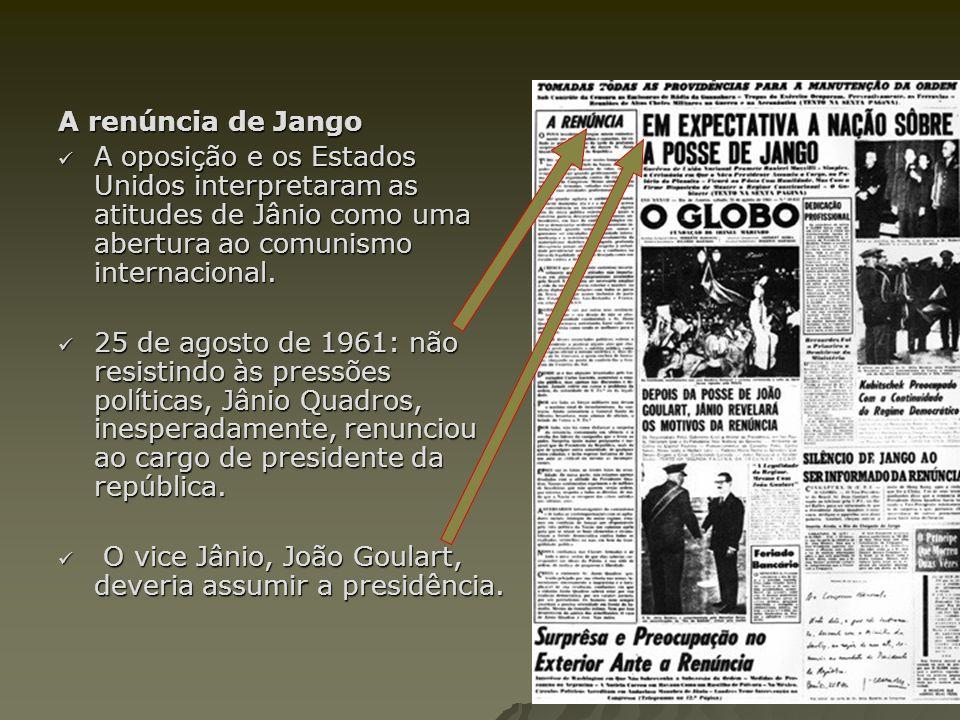 A renúncia de Jango A oposição e os Estados Unidos interpretaram as atitudes de Jânio como uma abertura ao comunismo internacional. A oposição e os Es