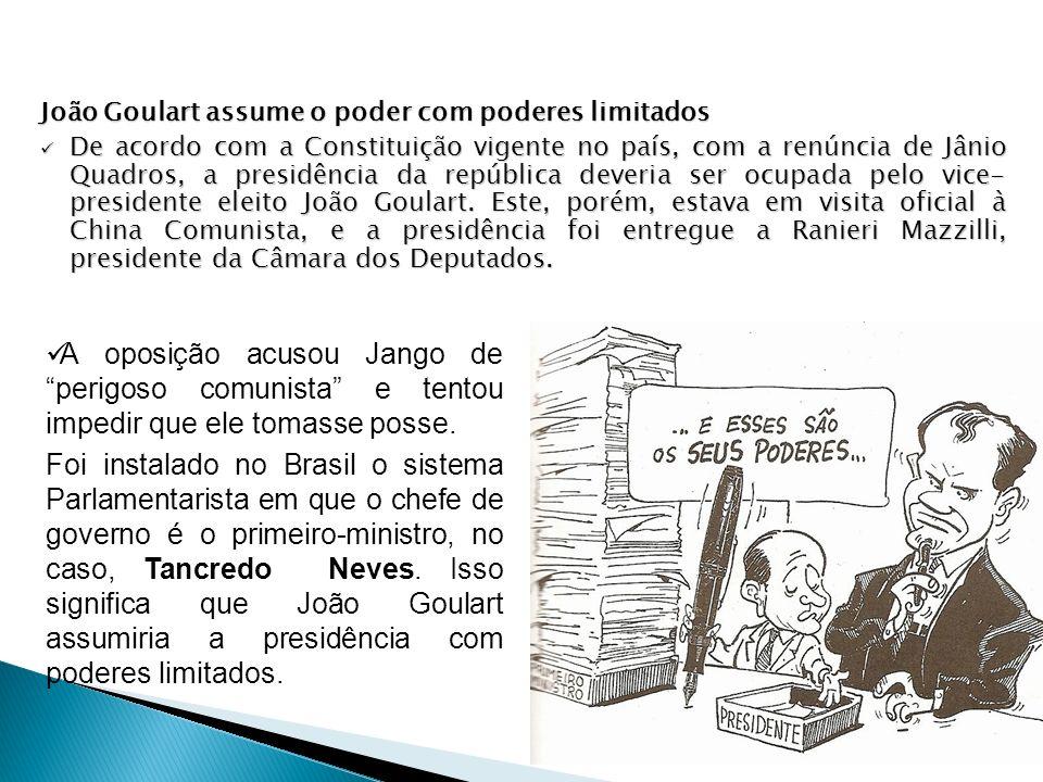 João Goulart assume o poder com poderes limitados De acordo com a Constituição vigente no país, com a renúncia de Jânio Quadros, a presidência da repú