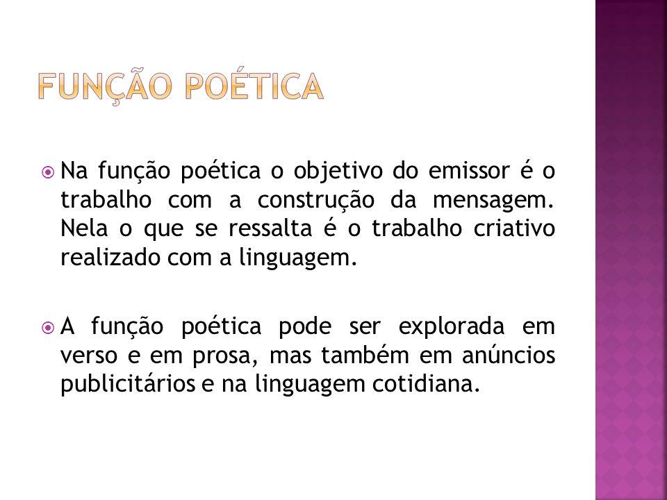 Na função poética o objetivo do emissor é o trabalho com a construção da mensagem. Nela o que se ressalta é o trabalho criativo realizado com a lingua