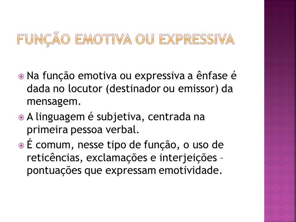 Na função emotiva ou expressiva a ênfase é dada no locutor (destinador ou emissor) da mensagem. A linguagem é subjetiva, centrada na primeira pessoa v