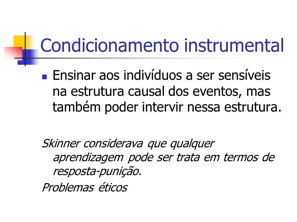 Condicionamento instrumental Ensinar aos indivíduos a ser sensíveis na estrutura causal dos eventos, mas também poder intervir nessa estrutura. Skinne