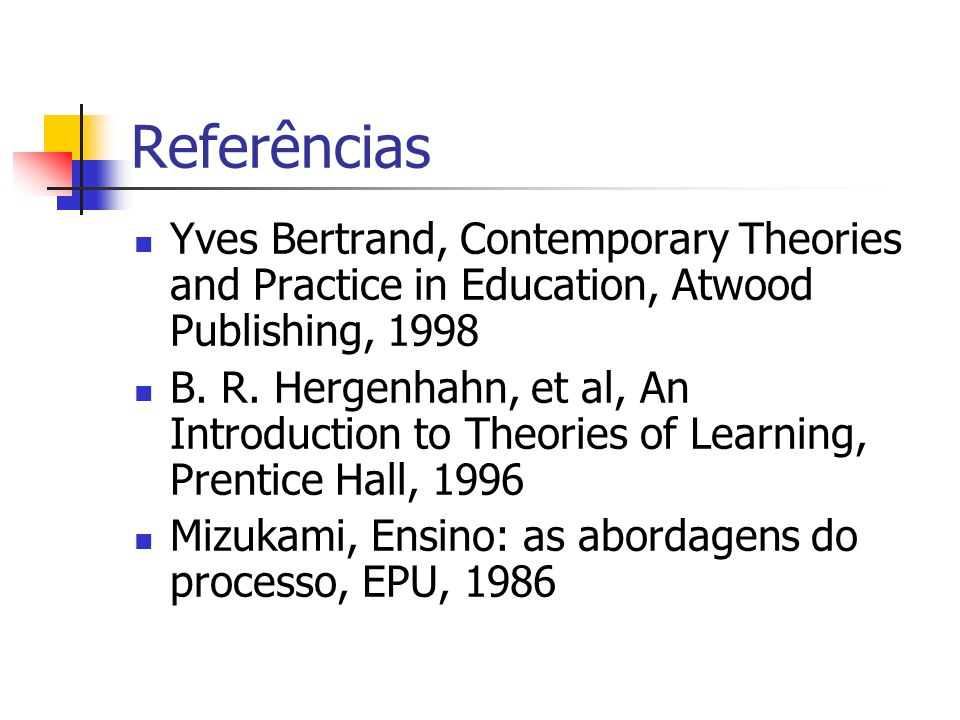 Referências Yves Bertrand, Contemporary Theories and Practice in Education, Atwood Publishing, 1998 B. R. Hergenhahn, et al, An Introduction to Theori