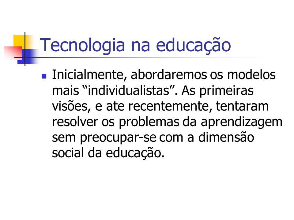 Tecnologia na educação Inicialmente, abordaremos os modelos mais individualistas. As primeiras visões, e ate recentemente, tentaram resolver os proble