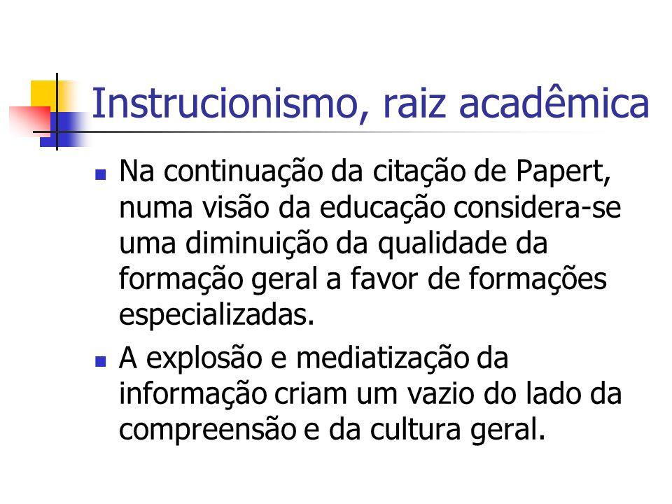 Instrucionismo, raiz acadêmica Na continuação da citação de Papert, numa visão da educação considera-se uma diminuição da qualidade da formação geral