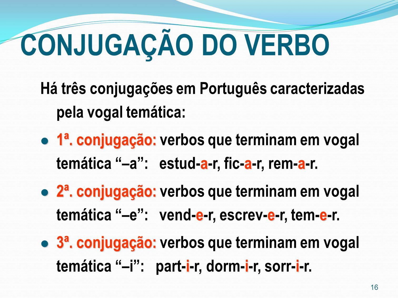 16 CONJUGAÇÃO DO VERBO Há três conjugações em Português caracterizadas pela vogal temática: 1ª. conjugação: aaa 1ª. conjugação: verbos que terminam em