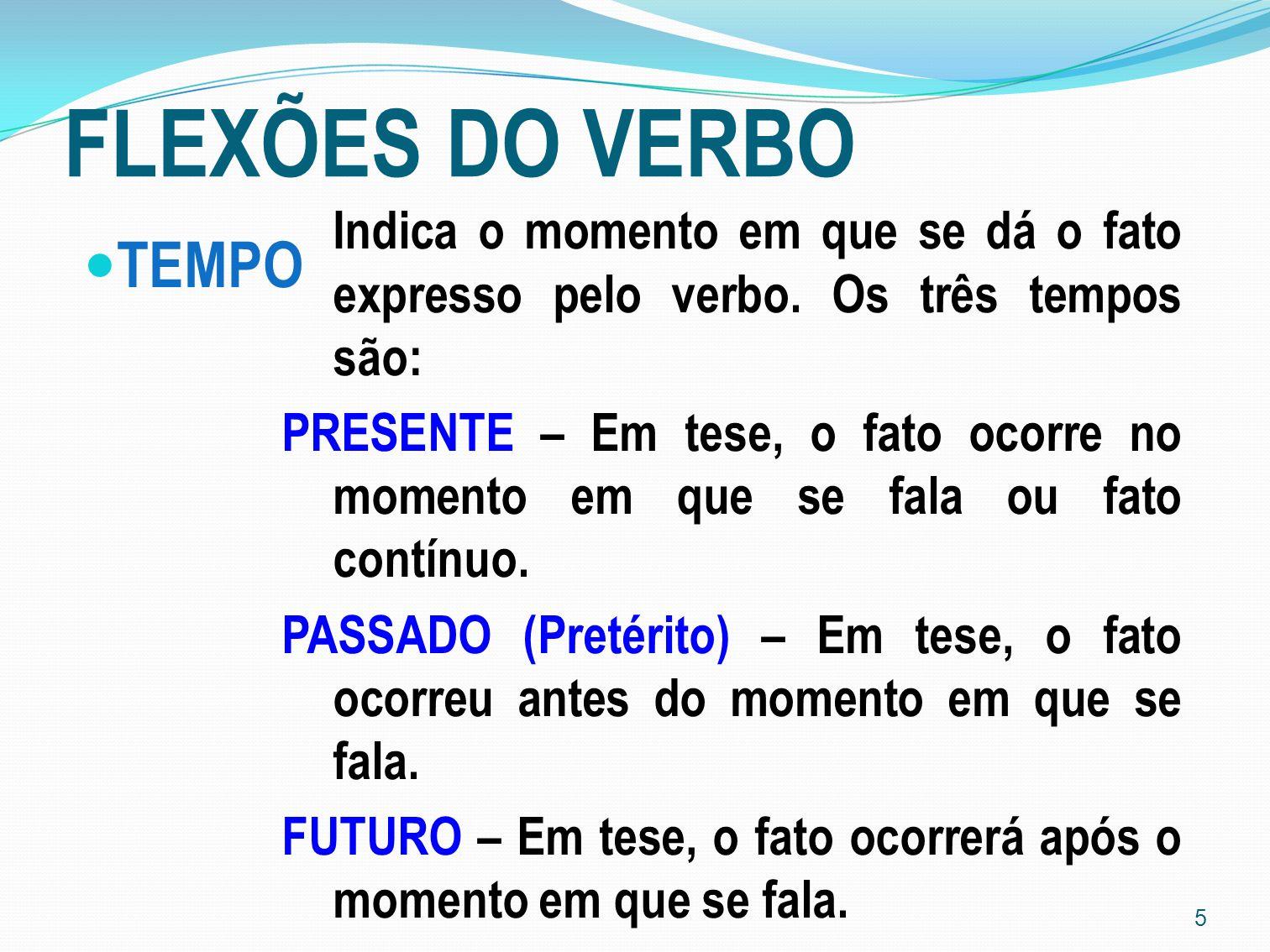 5 FLEXÕES DO VERBO TEMPO Indica o momento em que se dá o fato expresso pelo verbo. Os três tempos são: PRESENTE – Em tese, o fato ocorre no momento em