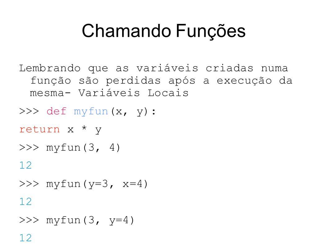 Chamando Funções Lembrando que as variáveis criadas numa função são perdidas após a execução da mesma- Variáveis Locais >>> def myfun(x, y): return x