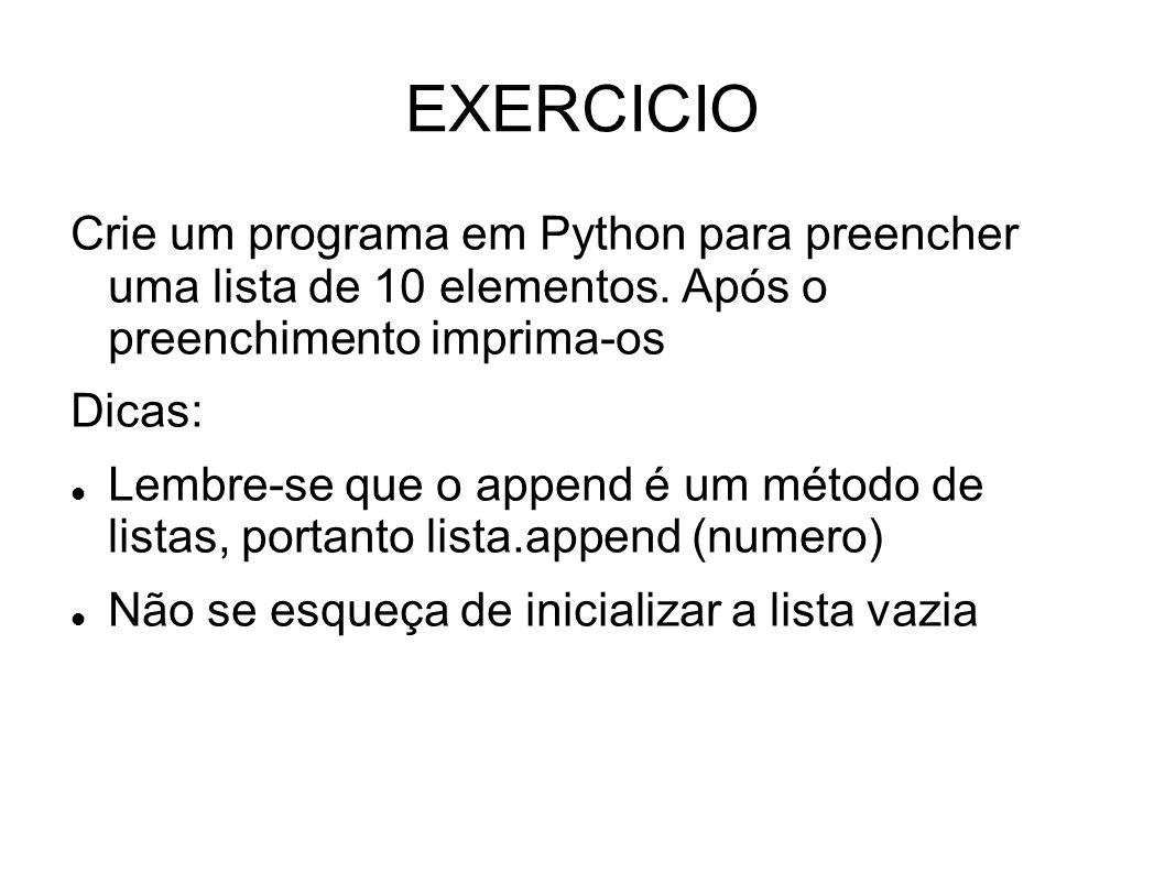 EXERCICIO Crie um programa em Python para preencher uma lista de 10 elementos. Após o preenchimento imprima-os Dicas: Lembre-se que o append é um méto