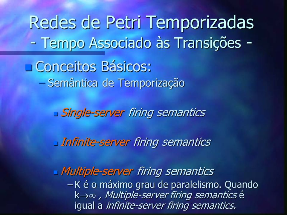 Redes de Petri Temporizadas - Tempo Associado às Transições - n Conceitos Básicos: –Semântica de Temporização n Single-server firing semantics n Infin