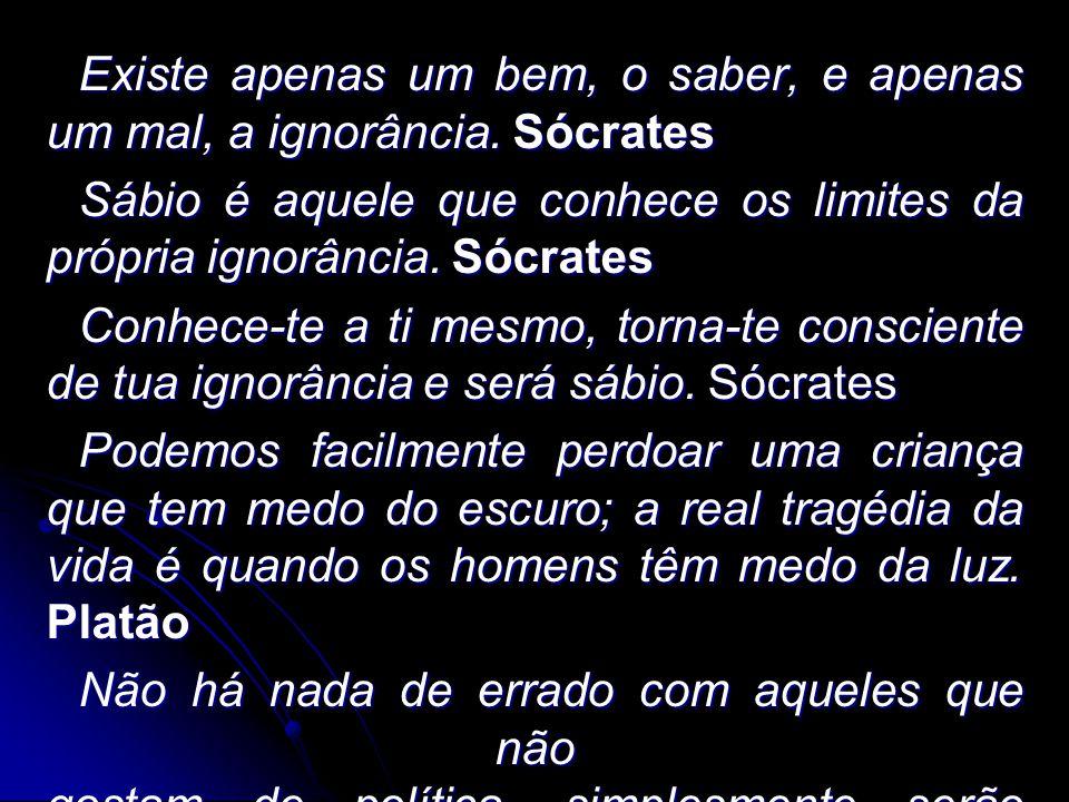 Existe apenas um bem, o saber, e apenas um mal, a ignorância. Sócrates Sábio é aquele que conhece os limites da própria ignorância. Sócrates Conhece-t