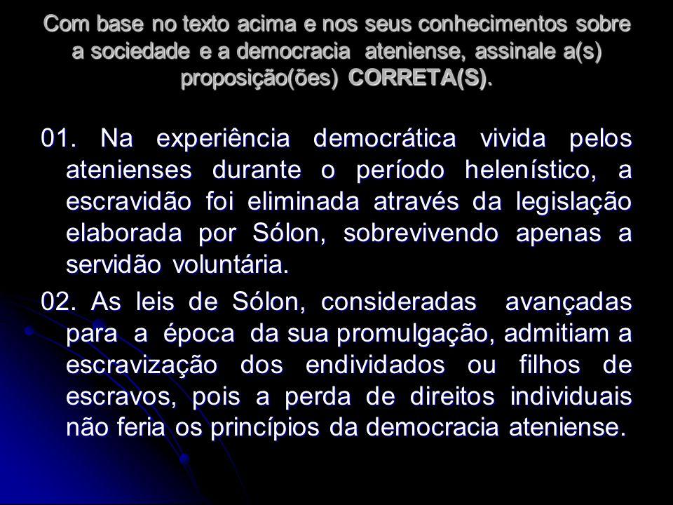 Com base no texto acima e nos seus conhecimentos sobre a sociedade e a democracia ateniense, assinale a(s) proposição(ões) CORRETA(S). 01. Na experiên