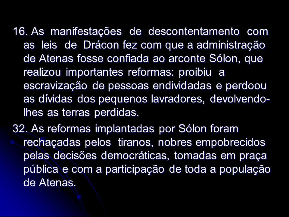 16. As manifestações de descontentamento com as leis de Drácon fez com que a administração de Atenas fosse confiada ao arconte Sólon, que realizou imp