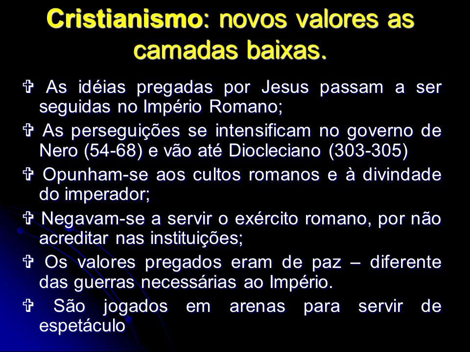 Cristianismo: novos valores as camadas baixas. As idéias pregadas por Jesus passam a ser seguidas no Império Romano; As idéias pregadas por Jesus pass