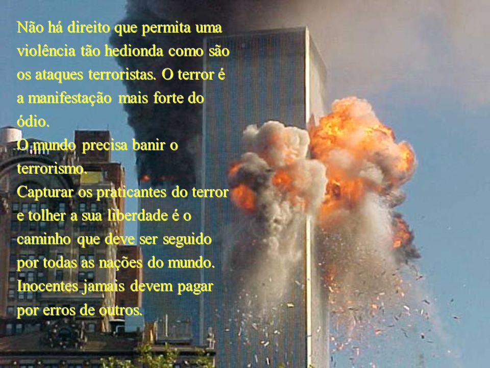 Não há direito que permita uma violência tão hedionda como são os ataques terroristas. O terror é a manifestação mais forte do ódio. O mundo precisa b
