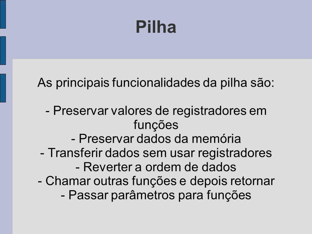 Pilha As principais funcionalidades da pilha são: - Preservar valores de registradores em funções - Preservar dados da memória - Transferir dados sem