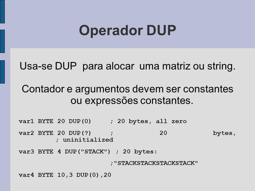 Operador DUP Usa-se DUP para alocar uma matriz ou string. Contador e argumentos devem ser constantes ou expressões constantes. var1 BYTE 20 DUP(0); 20