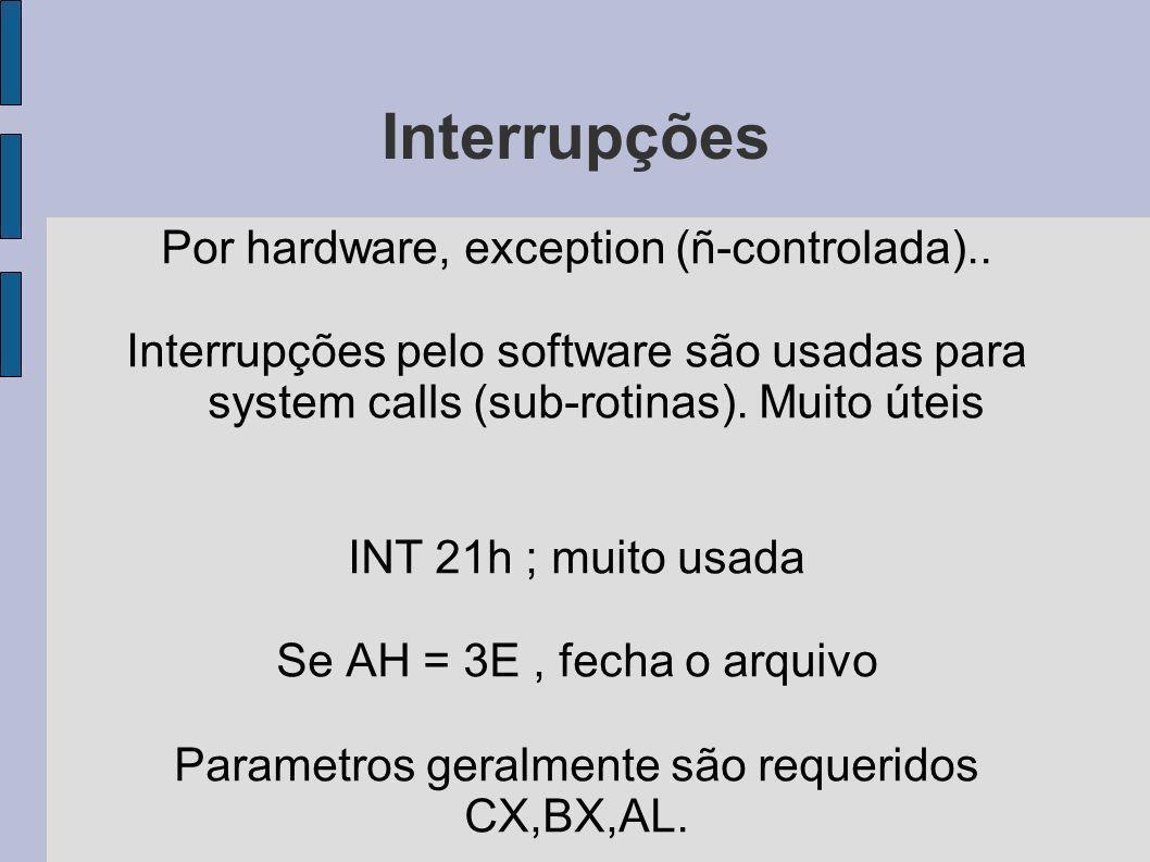 Interrupções Por hardware, exception (ñ-controlada).. Interrupções pelo software são usadas para system calls (sub-rotinas). Muito úteis INT 21h ; mui