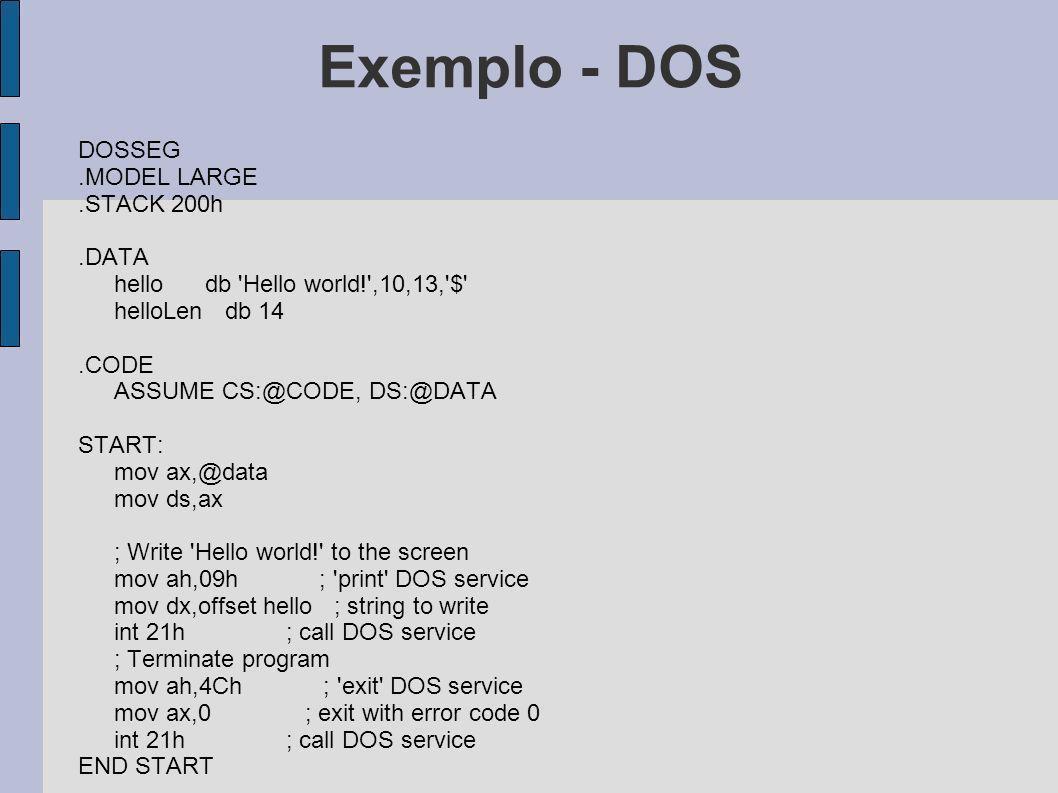 Exemplo - DOS DOSSEG.MODEL LARGE.STACK 200h.DATA hello db 'Hello world!',10,13,'$' helloLen db 14.CODE ASSUME CS:@CODE, DS:@DATA START: mov ax,@data m