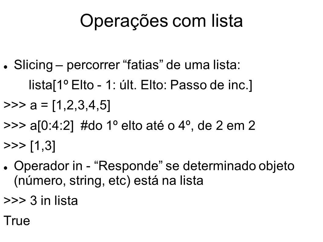 Operações com lista Slicing – percorrer fatias de uma lista: lista[1º Elto - 1: últ. Elto: Passo de inc.] >>> a = [1,2,3,4,5] >>> a[0:4:2] #do 1º elto