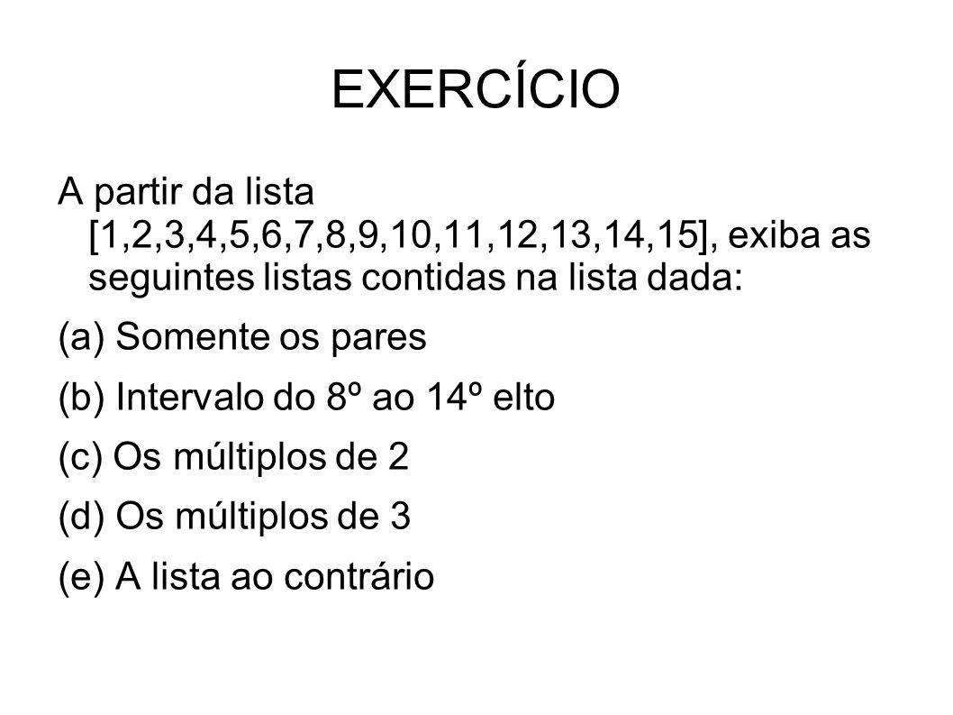 EXERCÍCIO A partir da lista [1,2,3,4,5,6,7,8,9,10,11,12,13,14,15], exiba as seguintes listas contidas na lista dada: (a) Somente os pares (b) Intervalo do 8º ao 14º elto (c) Os múltiplos de 2 (d) Os múltiplos de 3 (e) A lista ao contrário