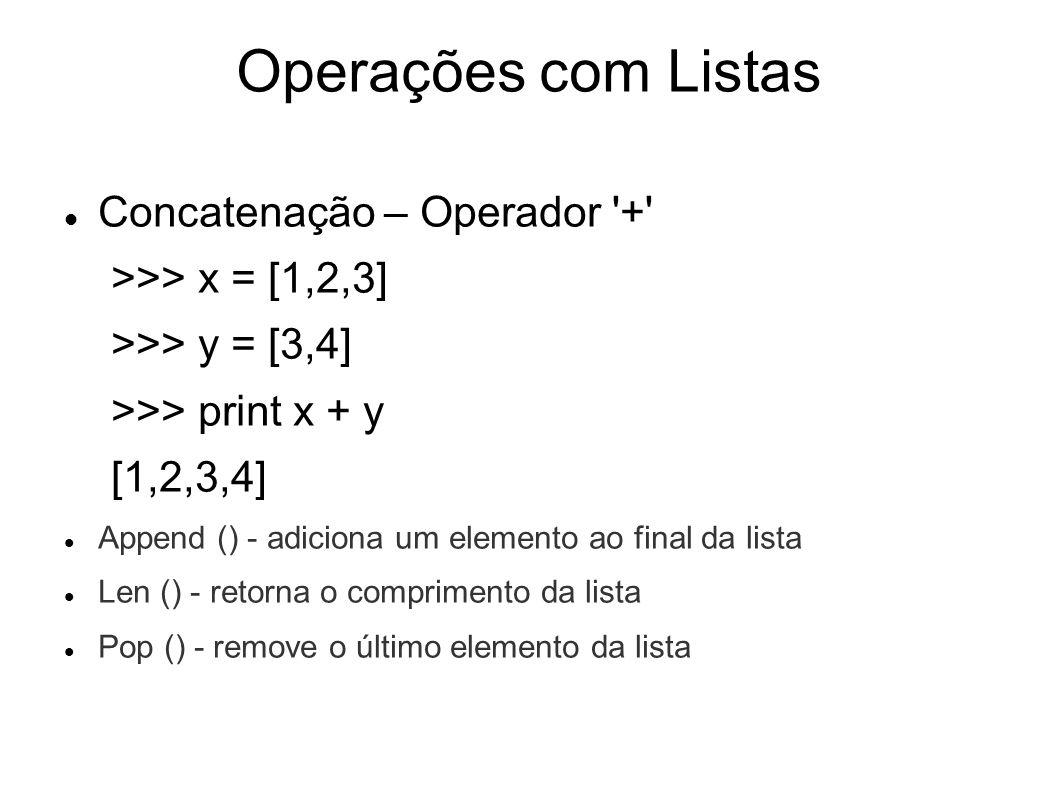 Operações com Listas Concatenação – Operador + >>> x = [1,2,3] >>> y = [3,4] >>> print x + y [1,2,3,4] Append () - adiciona um elemento ao final da lista Len () - retorna o comprimento da lista Pop () - remove o último elemento da lista