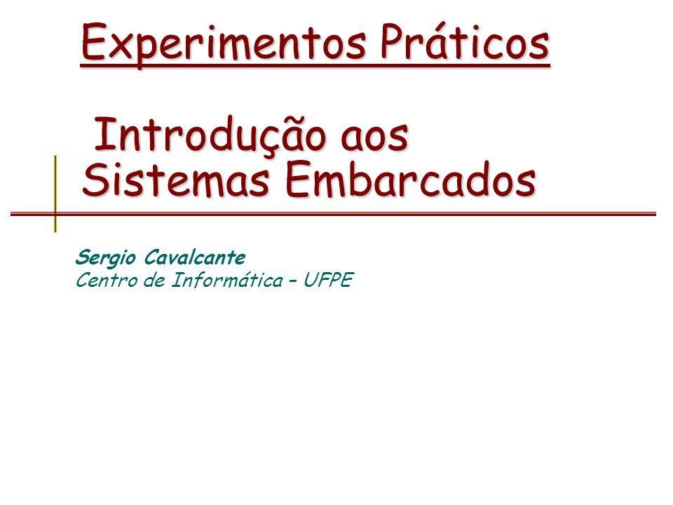 Experimentos Práticos Introdução aos Sistemas Embarcados Sergio Cavalcante Centro de Informática – UFPE