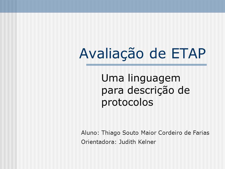 Avaliação de ETAP Uma linguagem para descrição de protocolos Aluno: Thiago Souto Maior Cordeiro de Farias Orientadora: Judith Kelner