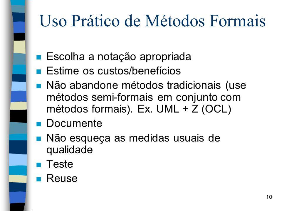 10 Uso Prático de Métodos Formais n Escolha a notação apropriada n Estime os custos/benefícios n Não abandone métodos tradicionais (use métodos semi-f