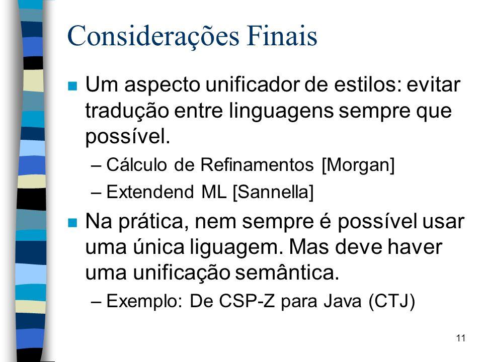 11 Considerações Finais n Um aspecto unificador de estilos: evitar tradução entre linguagens sempre que possível. –Cálculo de Refinamentos [Morgan] –E