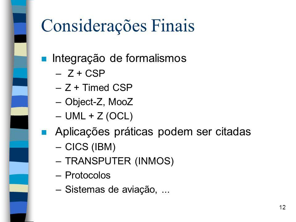 12 Considerações Finais n Integração de formalismos – Z + CSP –Z + Timed CSP –Object-Z, MooZ –UML + Z (OCL) n Aplicações práticas podem ser citadas –C