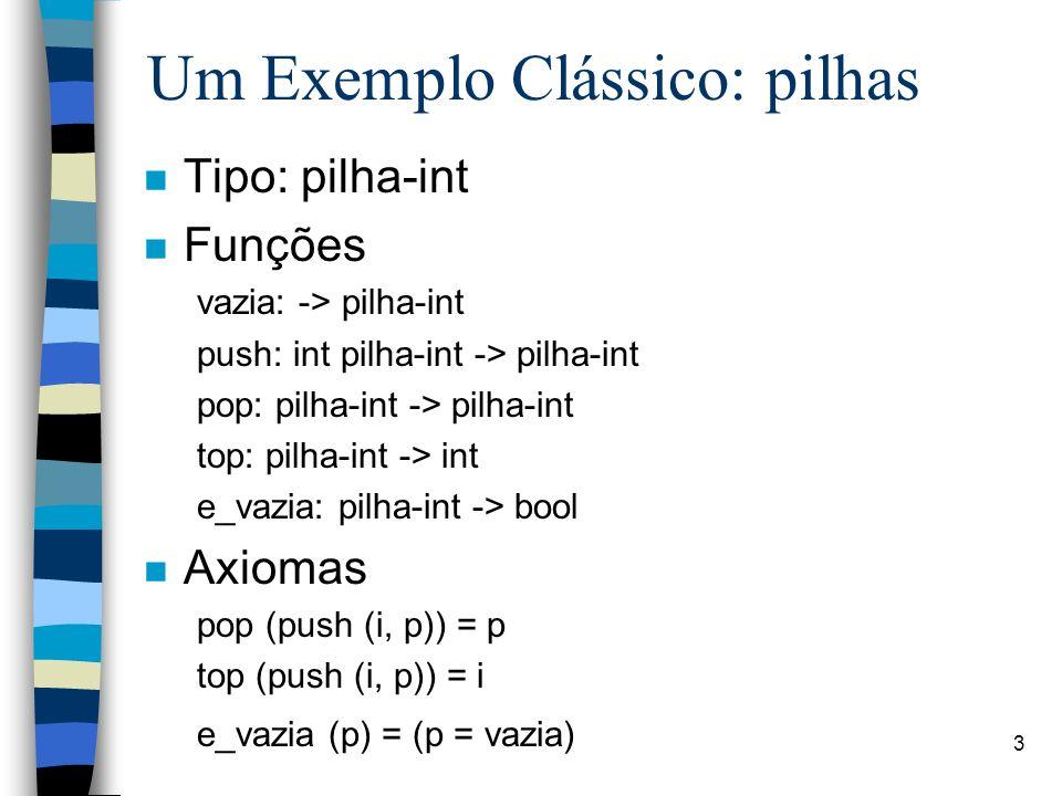 3 Um Exemplo Clássico: pilhas n Tipo: pilha-int n Funções vazia: -> pilha-int push: int pilha-int -> pilha-int pop: pilha-int -> pilha-int top: pilha-