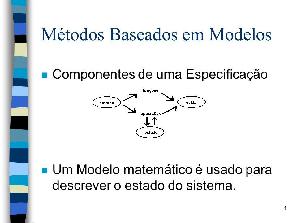 4 Métodos Baseados em Modelos n Componentes de uma Especificação n Um Modelo matemático é usado para descrever o estado do sistema.