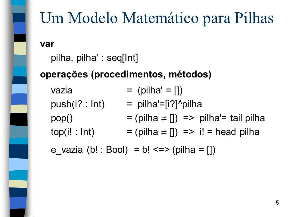 5 Um Modelo Matemático para Pilhas var pilha, pilha' : seq[Int] operações (procedimentos, métodos) vazia = (pilha' = []) push(i? : Int) = pilha'=[i?]^