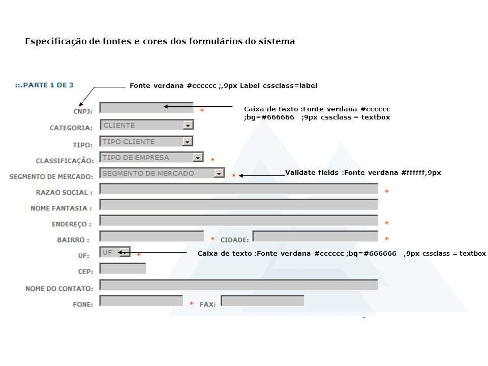 Especificação de fontes e cores dos formulários do sistema Caixa de texto :Fonte verdana #cccccc ;bg=#666666 ;9px cssclass = textbox Fonte verdana #cc