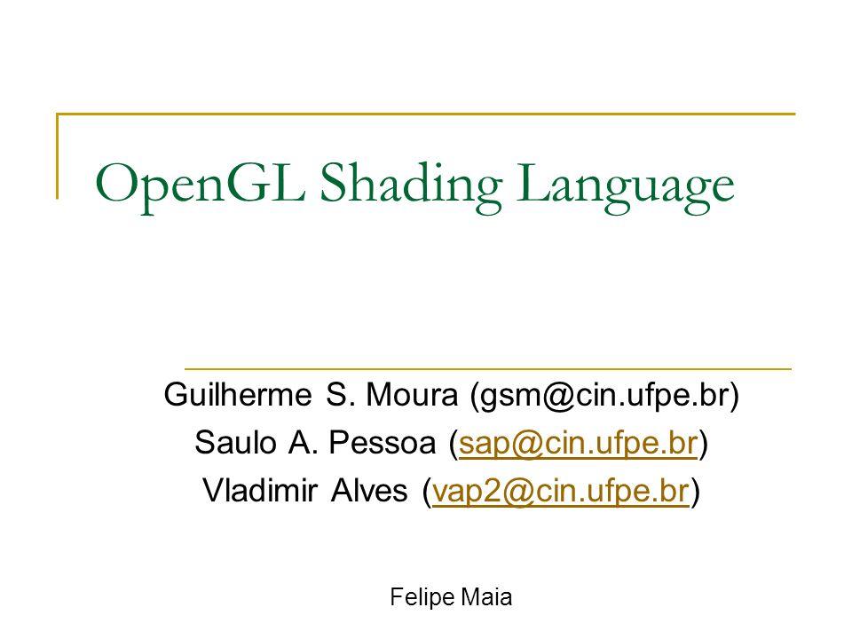 OpenGL Shading Language Guilherme S. Moura (gsm@cin.ufpe.br) Saulo A. Pessoa (sap@cin.ufpe.br)sap@cin.ufpe.br Vladimir Alves (vap2@cin.ufpe.br)vap2@ci
