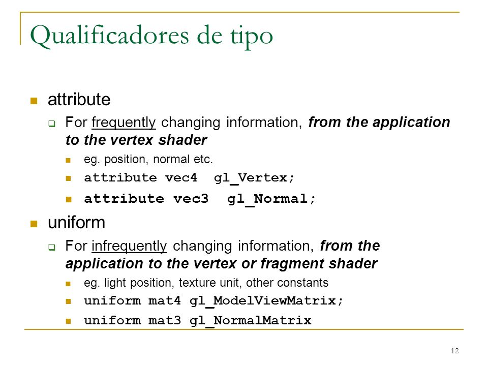 12 Qualificadores de tipo attribute For frequently changing information, from the application to the vertex shader eg. position, normal etc. attribute