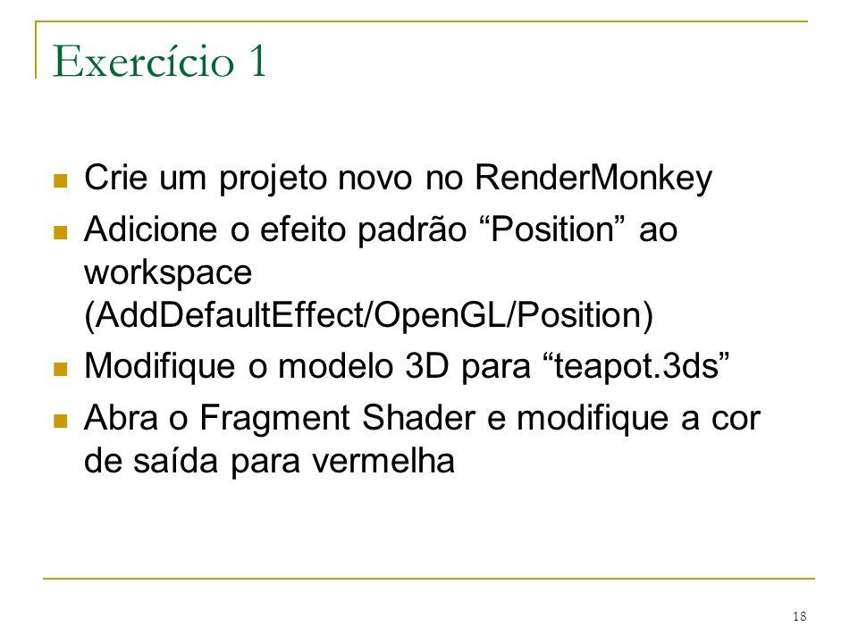 18 Exercício 1 Crie um projeto novo no RenderMonkey Adicione o efeito padrão Position ao workspace (AddDefaultEffect/OpenGL/Position) Modifique o mode