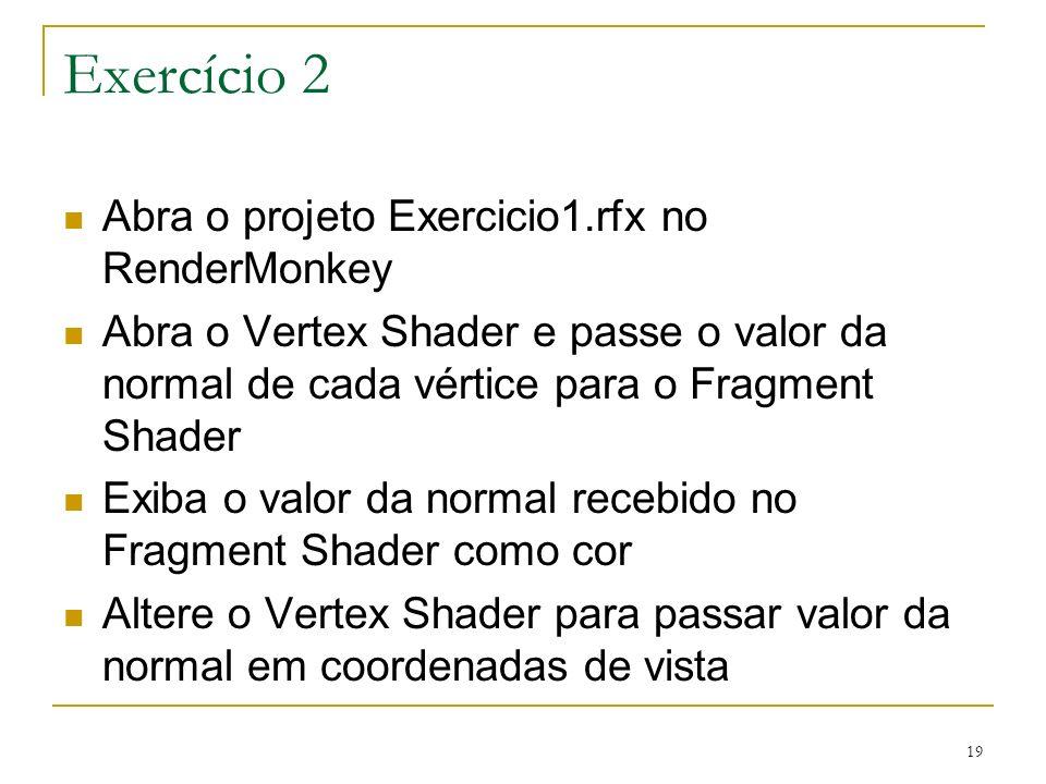 19 Exercício 2 Abra o projeto Exercicio1.rfx no RenderMonkey Abra o Vertex Shader e passe o valor da normal de cada vértice para o Fragment Shader Exi