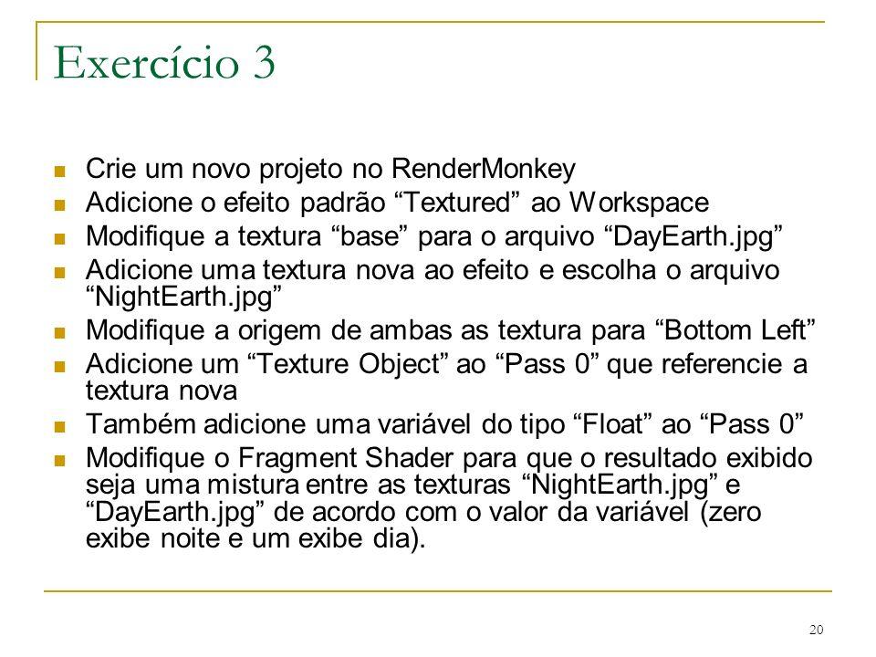 20 Exercício 3 Crie um novo projeto no RenderMonkey Adicione o efeito padrão Textured ao Workspace Modifique a textura base para o arquivo DayEarth.jp