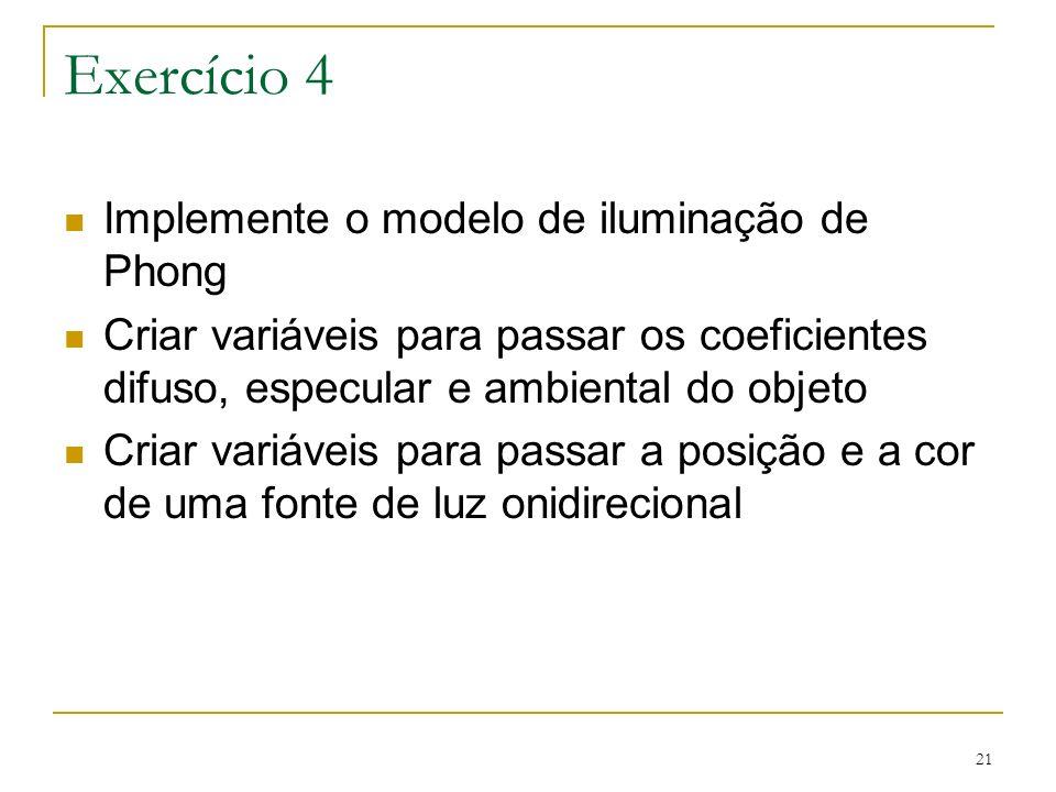 21 Exercício 4 Implemente o modelo de iluminação de Phong Criar variáveis para passar os coeficientes difuso, especular e ambiental do objeto Criar va