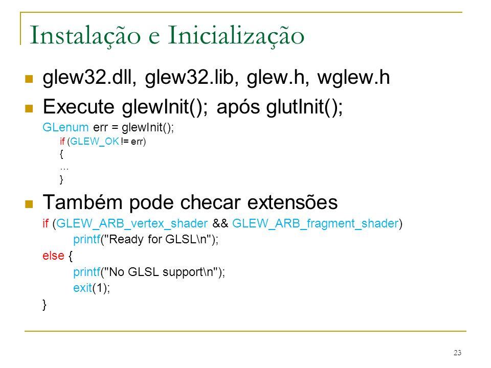 Instalação e Inicialização glew32.dll, glew32.lib, glew.h, wglew.h Execute glewInit(); após glutInit(); GLenum err = glewInit(); if (GLEW_OK != err) {