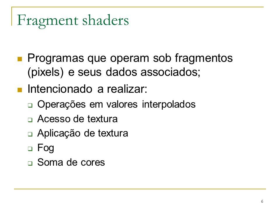 6 Fragment shaders Programas que operam sob fragmentos (pixels) e seus dados associados; Intencionado a realizar: Operações em valores interpolados Ac