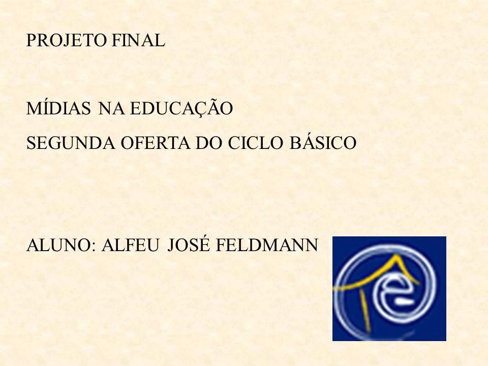 PROJETO FINAL MÍDIAS NA EDUCAÇÃO SEGUNDA OFERTA DO CICLO BÁSICO ALUNO: ALFEU JOSÉ FELDMANN