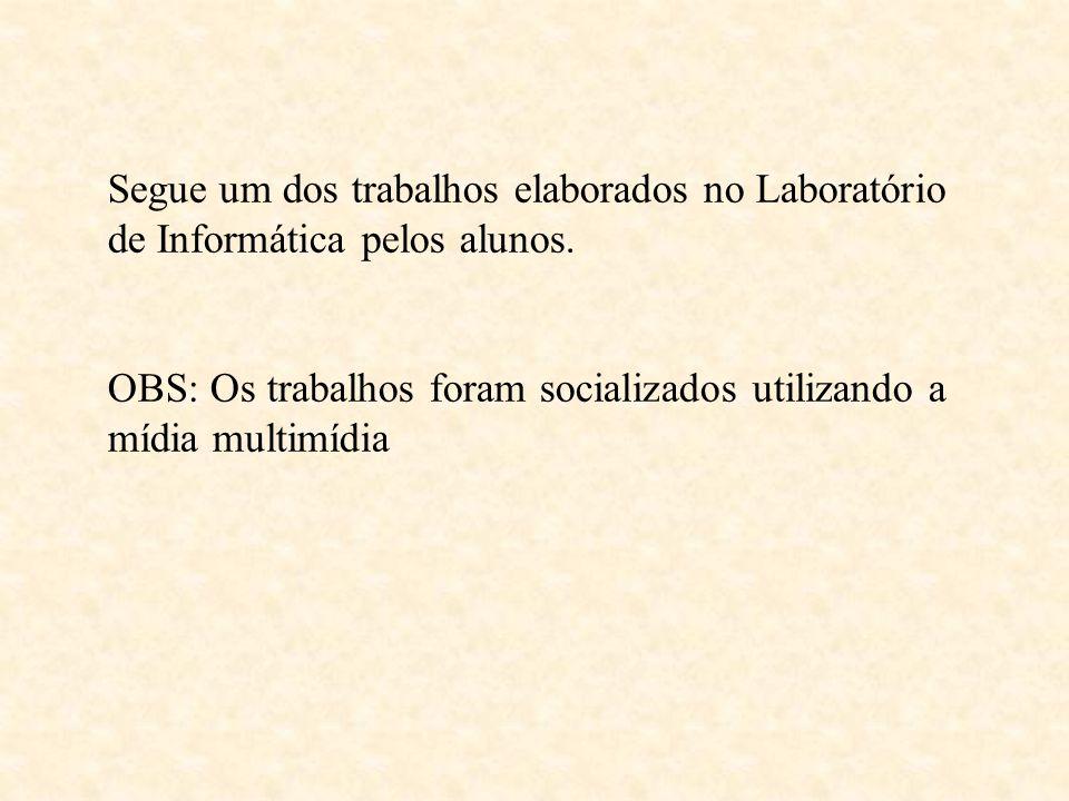 Segue um dos trabalhos elaborados no Laboratório de Informática pelos alunos. OBS: Os trabalhos foram socializados utilizando a mídia multimídia