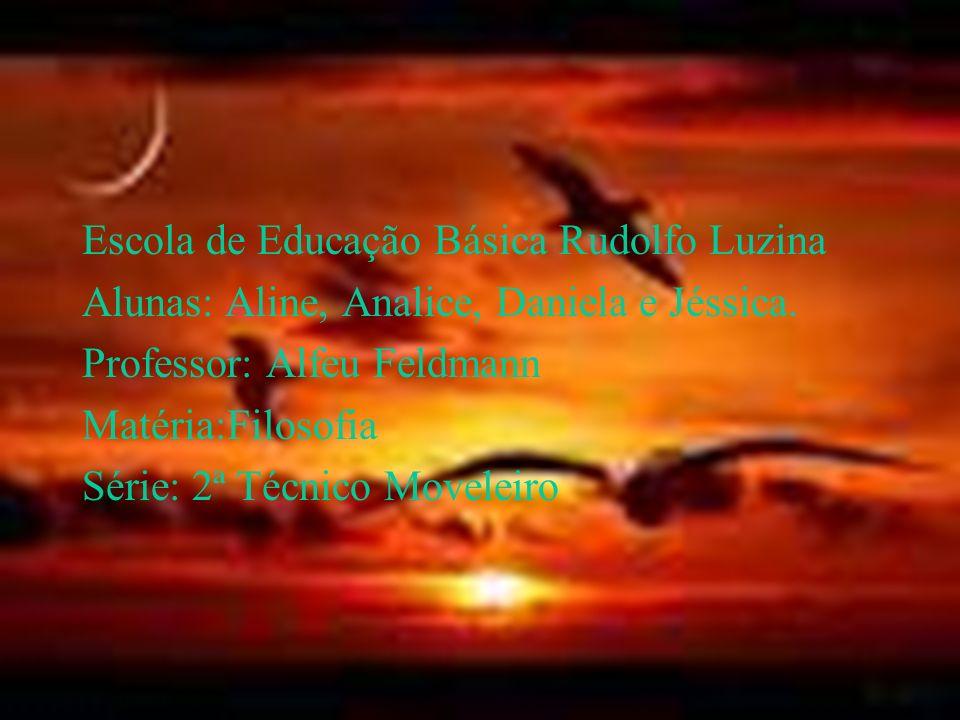 Escola de Educação Básica Rudolfo Luzina Alunas: Aline, Analice, Daniela e Jéssica. Professor: Alfeu Feldmann Matéria:Filosofia Série: 2ª Técnico Move