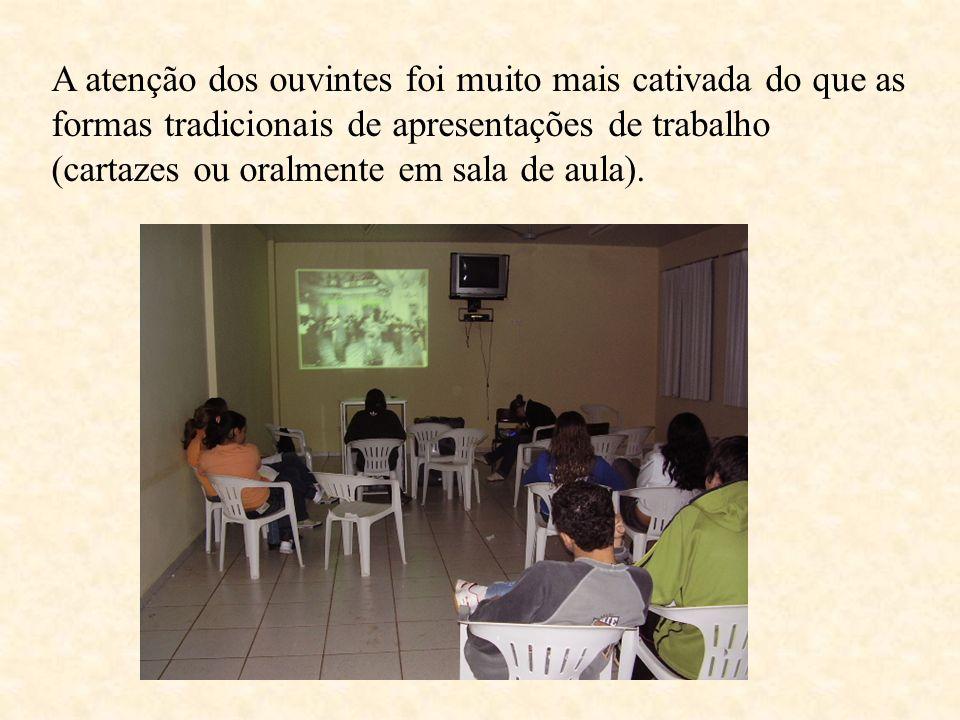 A atenção dos ouvintes foi muito mais cativada do que as formas tradicionais de apresentações de trabalho (cartazes ou oralmente em sala de aula).
