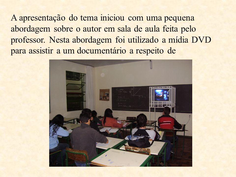 A apresentação do tema iniciou com uma pequena abordagem sobre o autor em sala de aula feita pelo professor. Nesta abordagem foi utilizado a mídia DVD
