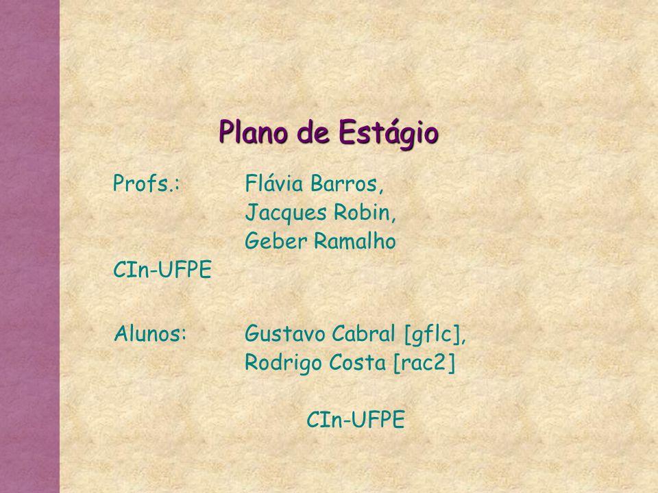 Plano de Estágio Profs.:Flávia Barros, Jacques Robin, Geber Ramalho CIn-UFPE Alunos:Gustavo Cabral [gflc], Rodrigo Costa [rac2] CIn-UFPE