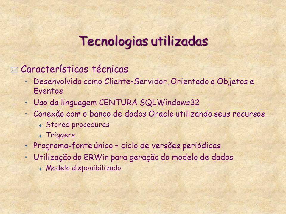 Tecnologias utilizadas * Características técnicas Desenvolvido como Cliente-Servidor, Orientado a Objetos e Eventos Uso da linguagem CENTURA SQLWindow