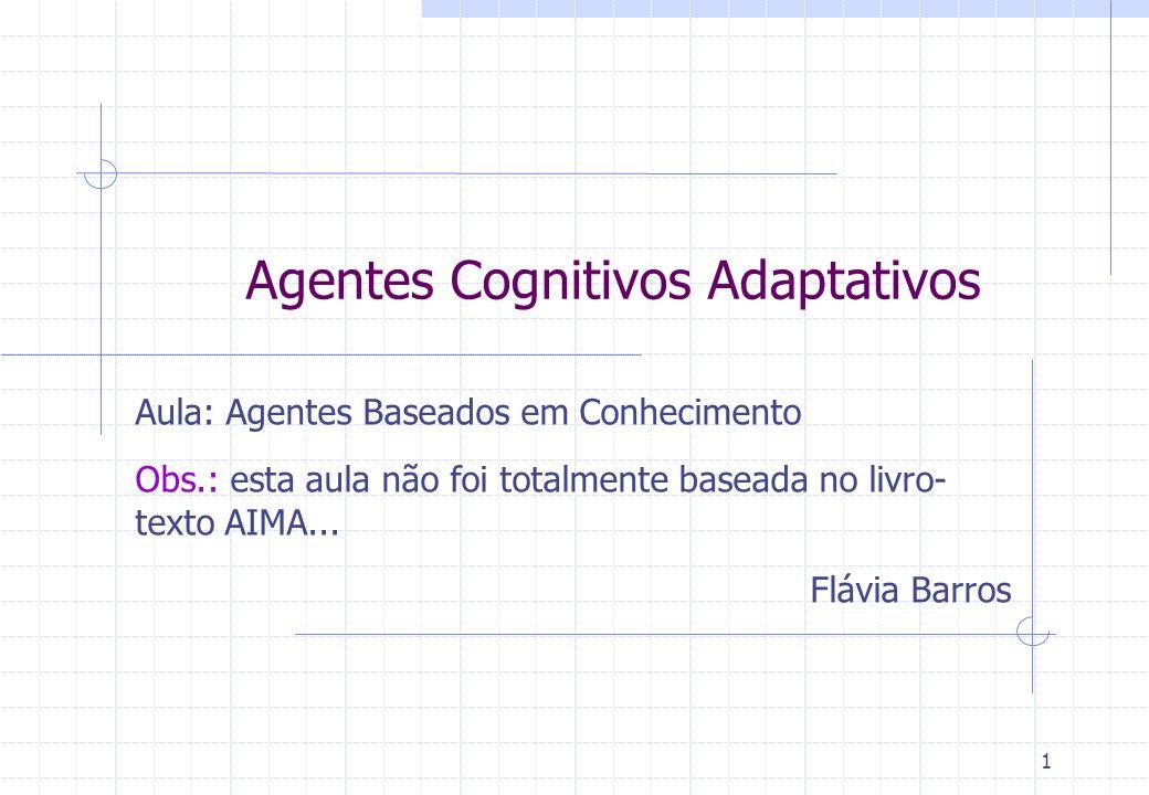 Agentes Cognitivos Adaptativos Aula: Agentes Baseados em Conhecimento Obs.: esta aula não foi totalmente baseada no livro- texto AIMA... Flávia Barros